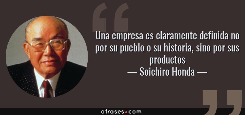 Frases de Soichiro Honda - Una empresa es claramente definida no por su pueblo o su historia, sino por sus productos
