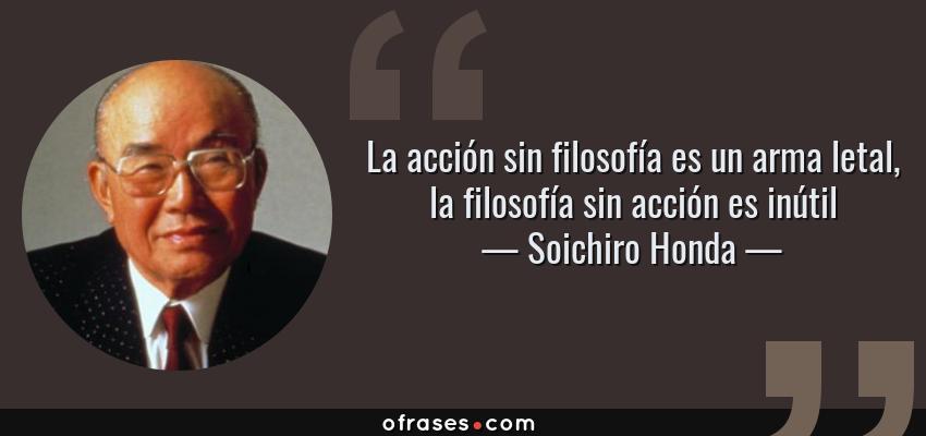 Frases de Soichiro Honda - La acción sin filosofía es un arma letal, la filosofía sin acción es inútil