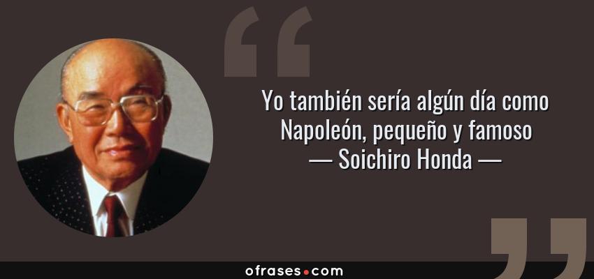 Frases de Soichiro Honda - Yo también sería algún día como Napoleón, pequeño y famoso