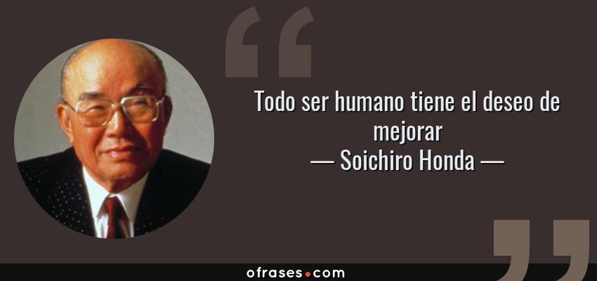 Frases de Soichiro Honda - Todo ser humano tiene el deseo de mejorar