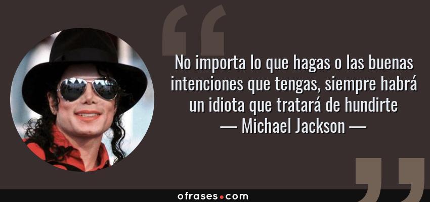 Frases de Michael Jackson - No importa lo que hagas o las buenas intenciones que tengas, siempre habrá un idiota que tratará de hundirte