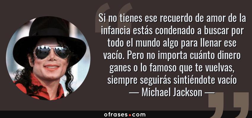 Frases de Michael Jackson - Si no tienes ese recuerdo de amor de la infancia estás condenado a buscar por todo el mundo algo para llenar ese vacío. Pero no importa cuánto dinero ganes o lo famoso que te vuelvas, siempre seguirás sintiéndote vacío