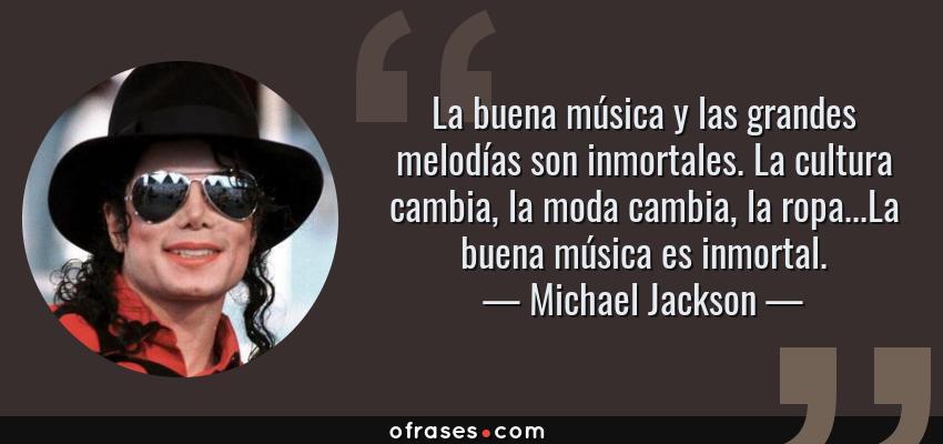 Frases de Michael Jackson - La buena música y las grandes melodías son inmortales. La cultura cambia, la moda cambia, la ropa...La buena música es inmortal.