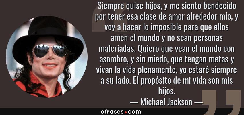 Frases de Michael Jackson - Siempre quise hijos, y me siento bendecido por tener esa clase de amor alrededor mío, y voy a hacer lo imposible para que ellos amen el mundo y no sean personas malcriadas. Quiero que vean el mundo con asombro, y sin miedo, que tengan metas y vivan la vida plenamente, yo estaré siempre a su lado. El propósito de mi vida son mis hijos.