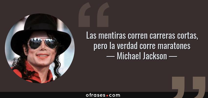 Frases de Michael Jackson - Las mentiras corren carreras cortas, pero la verdad corre maratones