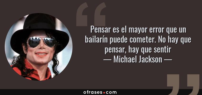 Frases de Michael Jackson - Pensar es el mayor error que un bailarín puede cometer. No hay que pensar, hay que sentir