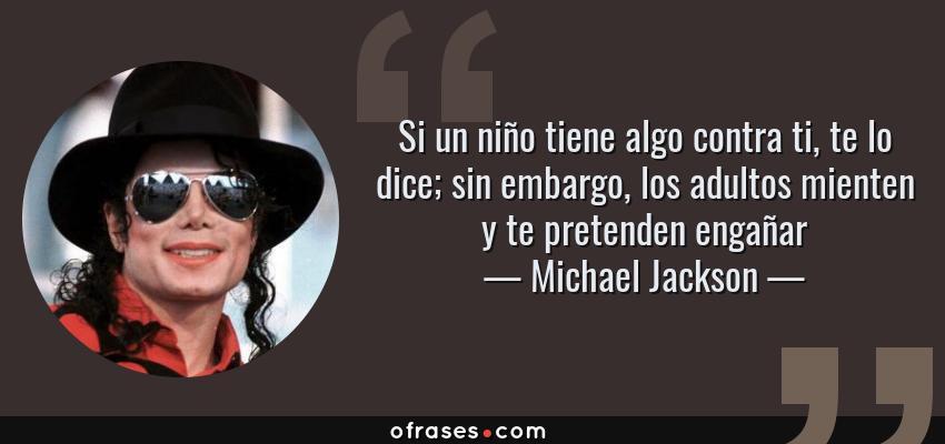 Frases de Michael Jackson - Si un niño tiene algo contra ti, te lo dice; sin embargo, los adultos mienten y te pretenden engañar