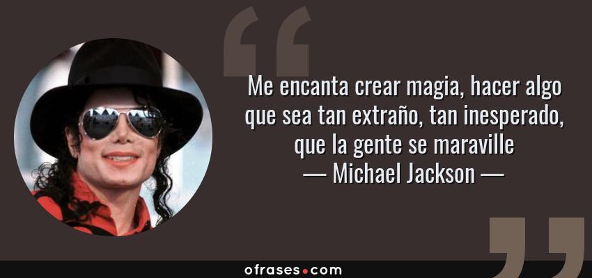 Frases de Michael Jackson - Me encanta crear magia, hacer algo que sea tan extraño, tan inesperado, que la gente se maraville