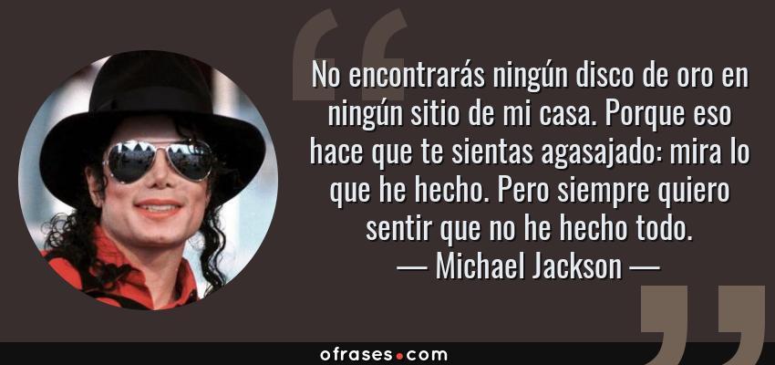 Frases de Michael Jackson - No encontrarás ningún disco de oro en ningún sitio de mi casa. Porque eso hace que te sientas agasajado: mira lo que he hecho. Pero siempre quiero sentir que no he hecho todo.