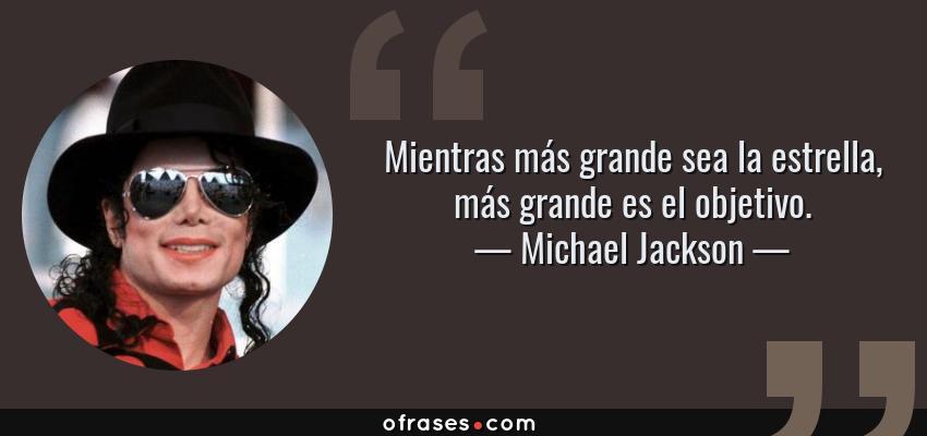 Frases de Michael Jackson - Mientras más grande sea la estrella, más grande es el objetivo.