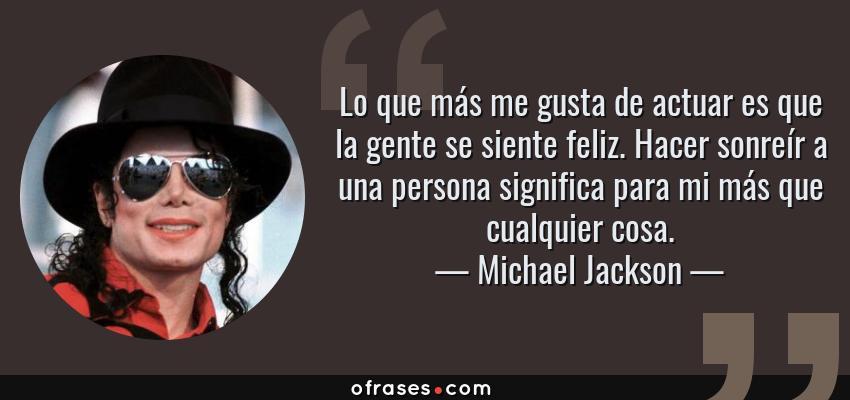 Frases de Michael Jackson - Lo que más me gusta de actuar es que la gente se siente feliz. Hacer sonreír a una persona significa para mi más que cualquier cosa.
