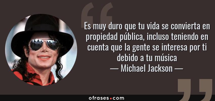Frases de Michael Jackson - Es muy duro que tu vida se convierta en propiedad pública, incluso teniendo en cuenta que la gente se interesa por ti debido a tu música