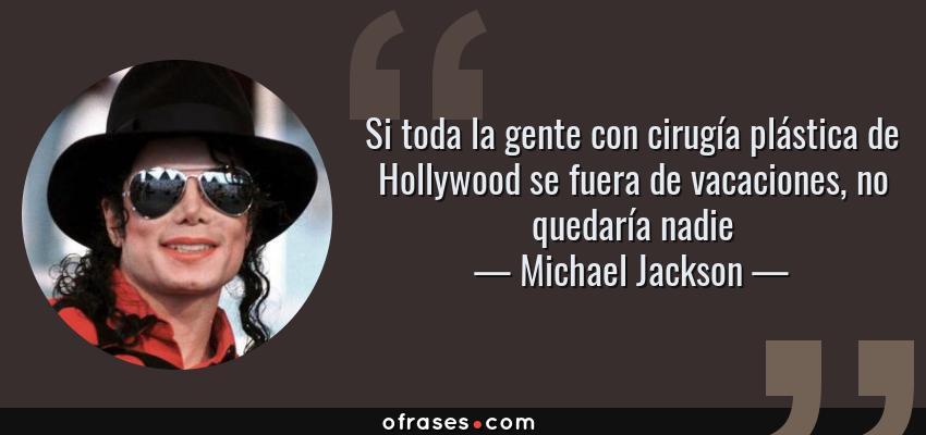 Frases de Michael Jackson - Si toda la gente con cirugía plástica de Hollywood se fuera de vacaciones, no quedaría nadie