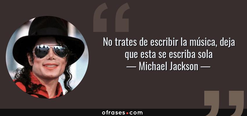 Frases de Michael Jackson - No trates de escribir la música, deja que esta se escriba sola