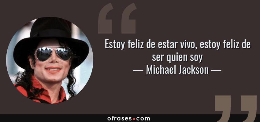 Frases de Michael Jackson - Estoy feliz de estar vivo, estoy feliz de ser quien soy