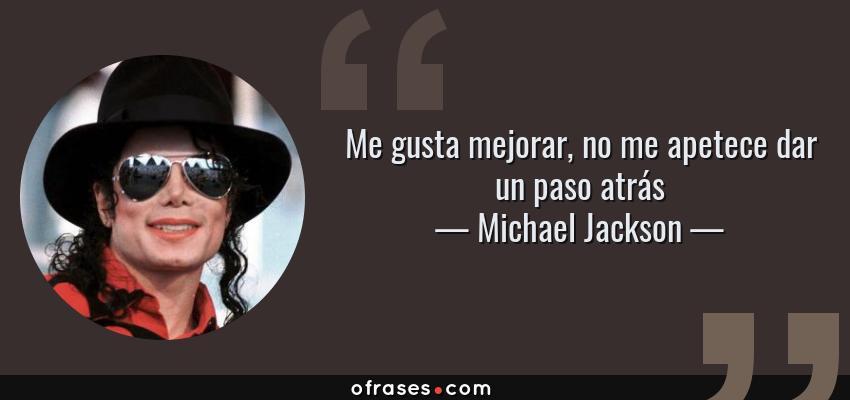 Frases de Michael Jackson - Me gusta mejorar, no me apetece dar un paso atrás