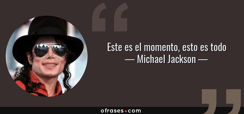 Frases de Michael Jackson - Este es el momento, esto es todo