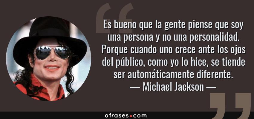 Frases de Michael Jackson - Es bueno que la gente piense que soy una persona y no una personalidad. Porque cuando uno crece ante los ojos del público, como yo lo hice, se tiende ser automáticamente diferente.
