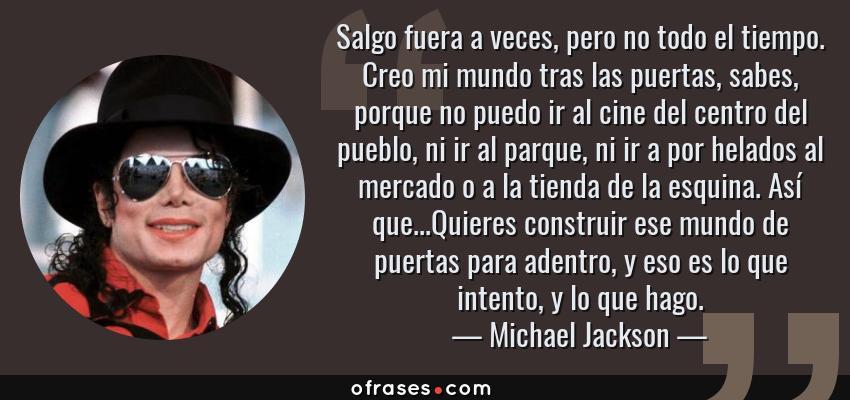 Frases de Michael Jackson - Salgo fuera a veces, pero no todo el tiempo. Creo mi mundo tras las puertas, sabes, porque no puedo ir al cine del centro del pueblo, ni ir al parque, ni ir a por helados al mercado o a la tienda de la esquina. Así que...Quieres construir ese mundo de puertas para adentro, y eso es lo que intento, y lo que hago.