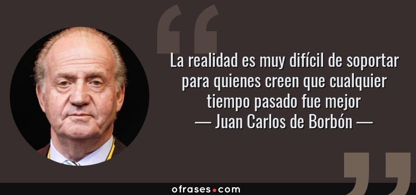 Frases de Juan Carlos de Borbón - La realidad es muy difícil de soportar para quienes creen que cualquier tiempo pasado fue mejor