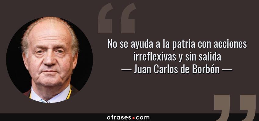 Frases de Juan Carlos de Borbón - No se ayuda a la patria con acciones irreflexivas y sin salida