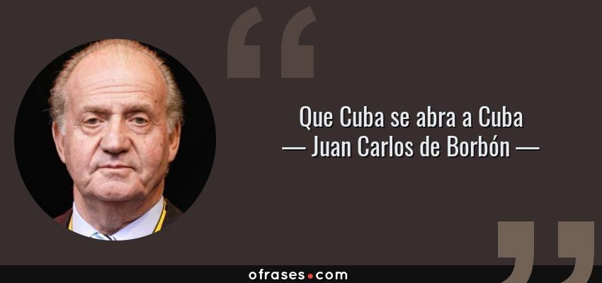 Frases de Juan Carlos de Borbón - Que Cuba se abra a Cuba