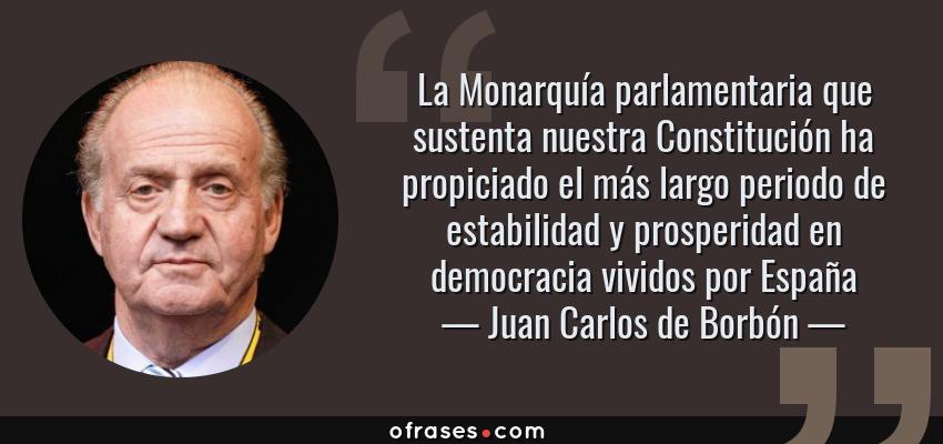 Frases de Juan Carlos de Borbón - La Monarquía parlamentaria que sustenta nuestra Constitución ha propiciado el más largo periodo de estabilidad y prosperidad en democracia vividos por España