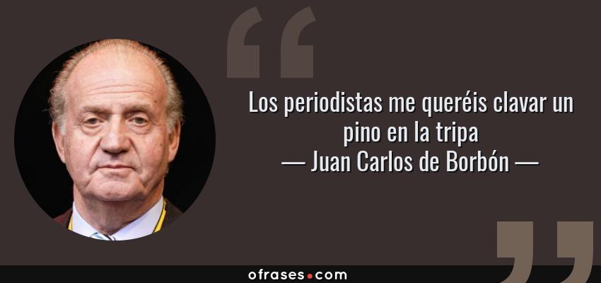 Frases de Juan Carlos de Borbón - Los periodistas me queréis clavar un pino en la tripa
