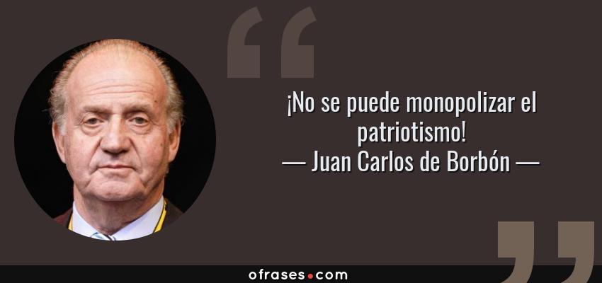 Frases de Juan Carlos de Borbón - ¡No se puede monopolizar el patriotismo!