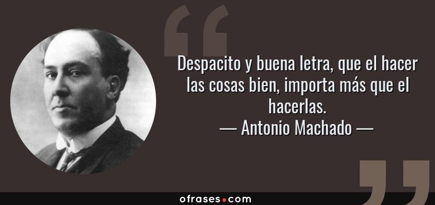 Frases de Antonio Machado - Despacito y buena letra, que el hacer las cosas bien, importa más que el hacerlas.