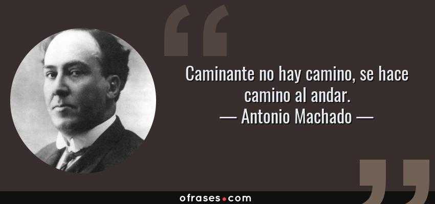 Frases de Antonio Machado - Caminante no hay camino, se hace camino al andar.