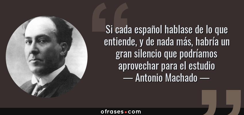 Frases de Antonio Machado - Si cada español hablase de lo que entiende, y de nada más, habría un gran silencio que podríamos aprovechar para el estudio