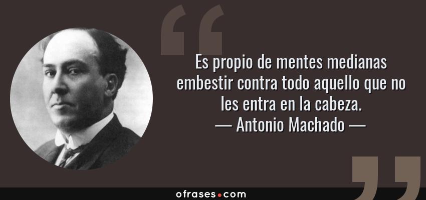 Frases de Antonio Machado - Es propio de mentes medianas embestir contra todo aquello que no les entra en la cabeza.
