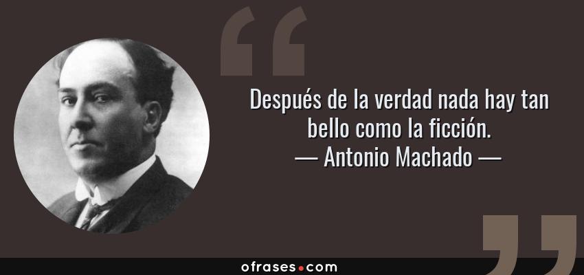 Frases de Antonio Machado - Después de la verdad nada hay tan bello como la ficción.