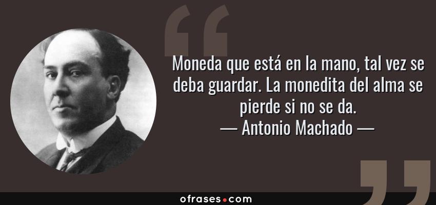 Frases de Antonio Machado - Moneda que está en la mano, tal vez se deba guardar. La monedita del alma se pierde si no se da.
