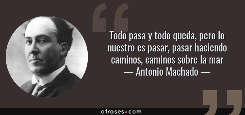 Frases de Antonio Machado - Todo pasa y todo queda, pero lo nuestro es pasar, pasar haciendo caminos, caminos sobre la mar