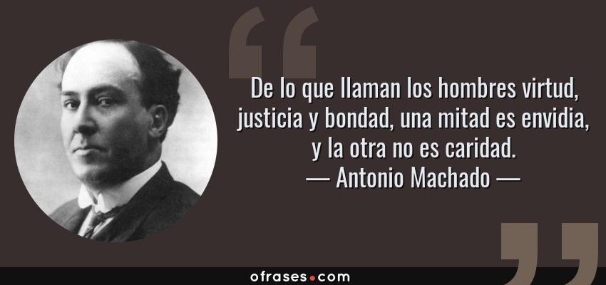 Frases de Antonio Machado - De lo que llaman los hombres virtud, justicia y bondad, una mitad es envidia, y la otra no es caridad.