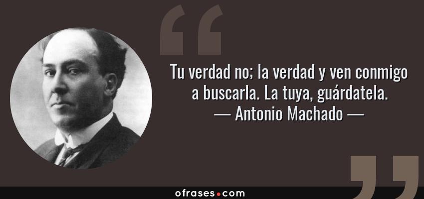 Frases de Antonio Machado - Tu verdad no; la verdad y ven conmigo a buscarla. La tuya, guárdatela.