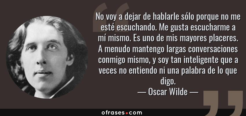 Frases de Oscar Wilde - No voy a dejar de hablarle sólo porque no me esté escuchando. Me gusta escucharme a mí mismo. Es uno de mis mayores placeres. A menudo mantengo largas conversaciones conmigo mismo, y soy tan inteligente que a veces no entiendo ni una palabra de lo que digo.