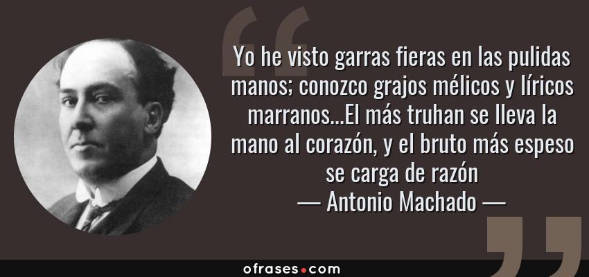 Frases de Antonio Machado - Yo he visto garras fieras en las pulidas manos; conozco grajos mélicos y líricos marranos...El más truhan se lleva la mano al corazón, y el bruto más espeso se carga de razón