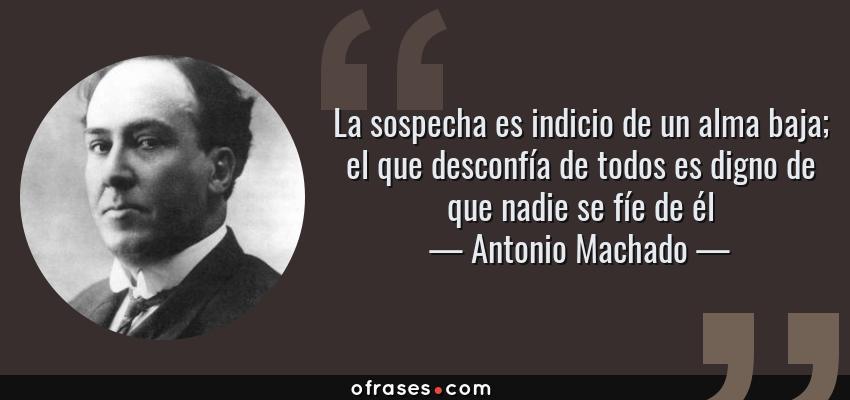 Frases de Antonio Machado - La sospecha es indicio de un alma baja; el que desconfía de todos es digno de que nadie se fíe de él