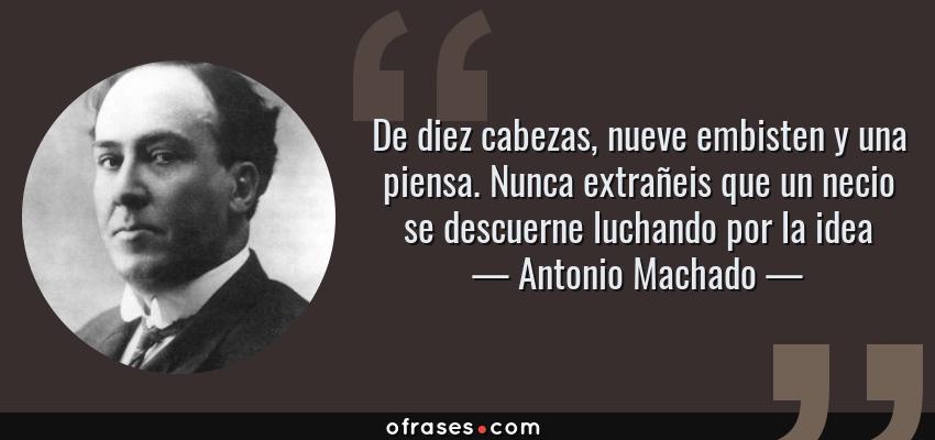 Frases de Antonio Machado - De diez cabezas, nueve embisten y una piensa. Nunca extrañeis que un necio se descuerne luchando por la idea