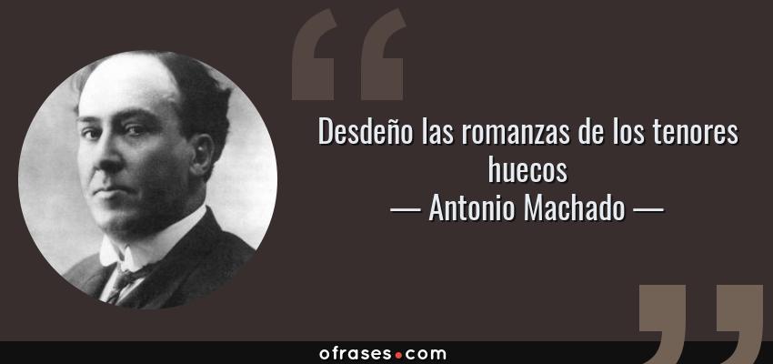 Frases de Antonio Machado - Desdeño las romanzas de los tenores huecos