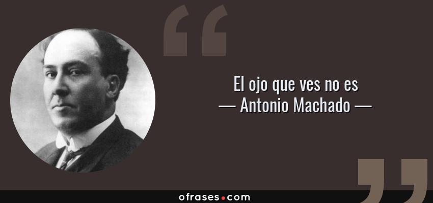 Frases de Antonio Machado - El ojo que ves no es