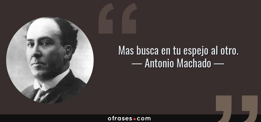 Frases de Antonio Machado - Mas busca en tu espejo al otro.
