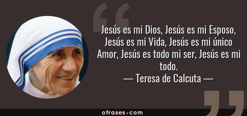 Frases de Teresa de Calcuta - Jesús es mi Dios, Jesús es mi Esposo, Jesús es mi Vida, Jesús es mi único Amor, Jesús es todo mi ser, Jesús es mi todo.