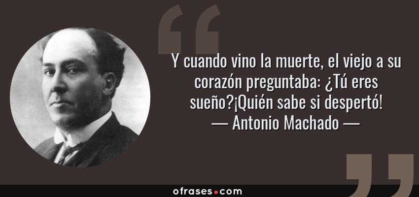 Frases de Antonio Machado - Y cuando vino la muerte, el viejo a su corazón preguntaba: ¿Tú eres sueño?¡Quién sabe si despertó!