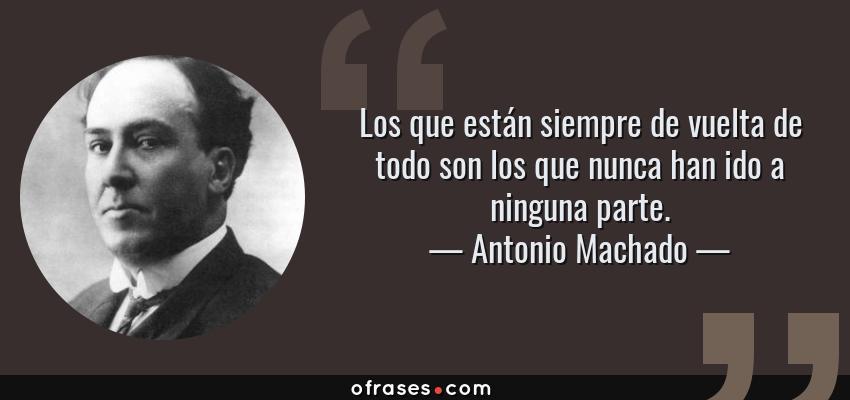 Frases de Antonio Machado - Los que están siempre de vuelta de todo son los que nunca han ido a ninguna parte.