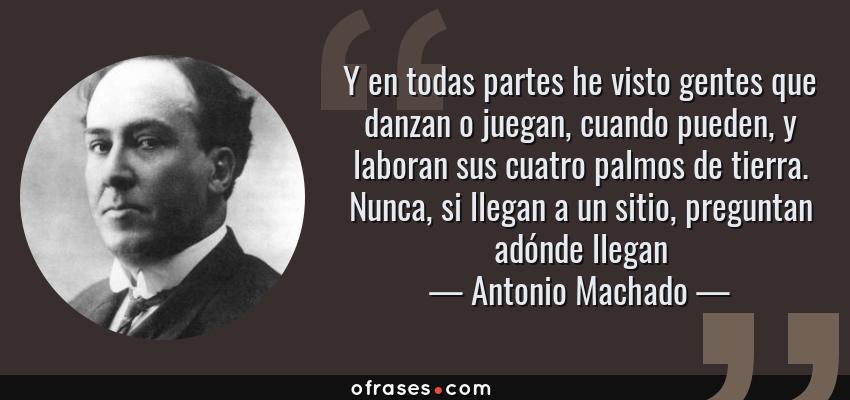 Frases de Antonio Machado - Y en todas partes he visto gentes que danzan o juegan, cuando pueden, y laboran sus cuatro palmos de tierra. Nunca, si llegan a un sitio, preguntan adónde llegan