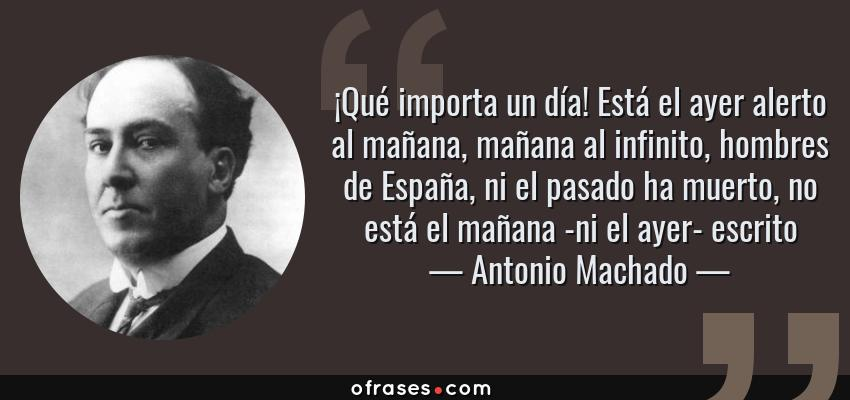 Frases de Antonio Machado - ¡Qué importa un día! Está el ayer alerto al mañana, mañana al infinito, hombres de España, ni el pasado ha muerto, no está el mañana -ni el ayer- escrito